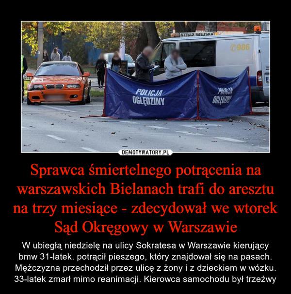 Sprawca śmiertelnego potrącenia na warszawskich Bielanach trafi do aresztu na trzy miesiące - zdecydował we wtorek Sąd Okręgowy w Warszawie – W ubiegłą niedzielę na ulicy Sokratesa w Warszawie kierujący bmw 31-latek. potrącił pieszego, który znajdował się na pasach.Mężczyzna przechodził przez ulicę z żony i z dzieckiem w wózku. 33-latek zmarł mimo reanimacji. Kierowca samochodu był trzeźwy