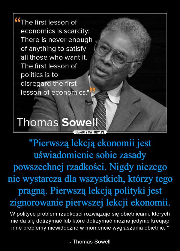 """""""Pierwszą lekcją ekonomii jest uświadomienie sobie zasady powszechnej rzadkości. Nigdy niczego nie wystarcza dla wszystkich, którzy tego pragną. Pierwszą lekcją polityki jest zignorowanie pierwszej lekcji ekonomii. – W polityce problem rzadkości rozwiązuje się obietnicami, których nie da się dotrzymać lub które dotrzymać można jedynie kreując inne problemy niewidoczne w momencie wygłaszania obietnic. """"- Thomas Sowell"""