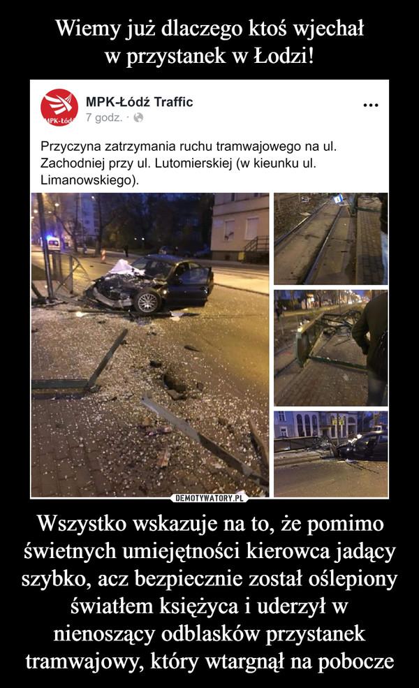 Wszystko wskazuje na to, że pomimo świetnych umiejętności kierowca jadący szybko, acz bezpiecznie został oślepiony światłem księżyca i uderzył w nienoszący odblasków przystanek tramwajowy, który wtargnął na pobocze –