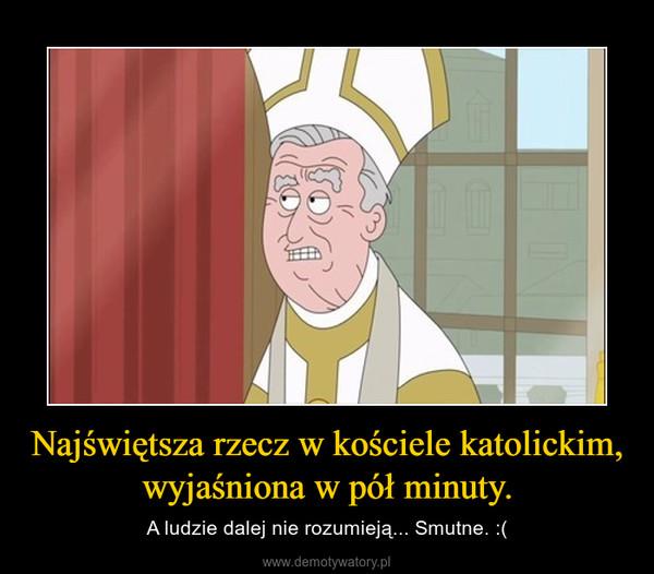 Najświętsza rzecz w kościele katolickim, wyjaśniona w pół minuty. – A ludzie dalej nie rozumieją... Smutne. :(