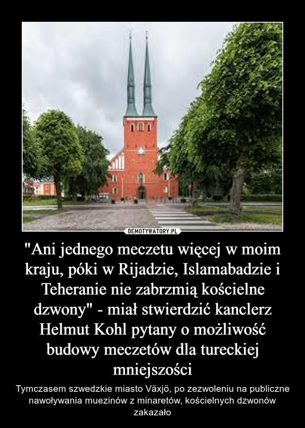 """""""Ani jednego meczetu więcej w moim kraju, póki w Rijadzie, Islamabadzie i Teheranie nie zabrzmią kościelne dzwony"""" - miał stwierdzić kanclerz Helmut Kohl pytany o możliwość budowy meczetów dla tureckiej mniejszości – Tymczasem szwedzkie miasto Växjö, po zezwoleniu na publiczne nawoływania muezinów z minaretów, kościelnych dzwonów zakazało"""