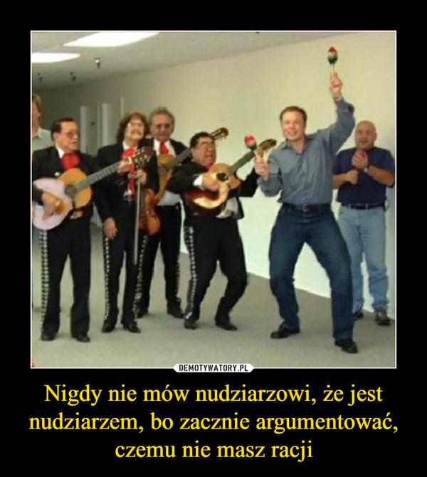 Nigdy nie mów nudziarzowi, że jest nudziarzem, bo zacznie argumentować, czemu nie masz racji –