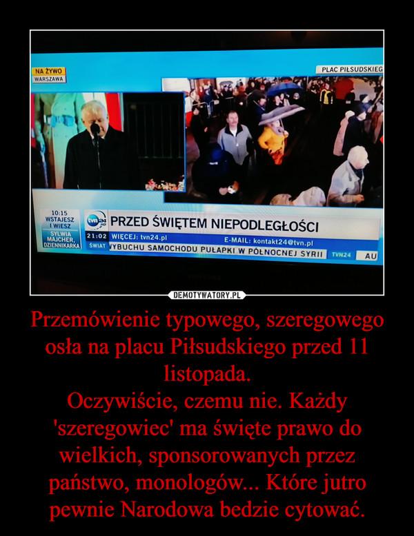Przemówienie typowego, szeregowego osła na placu Piłsudskiego przed 11 listopada.Oczywiście, czemu nie. Każdy 'szeregowiec' ma święte prawo do wielkich, sponsorowanych przez państwo, monologów... Które jutro pewnie Narodowa bedzie cytować. –
