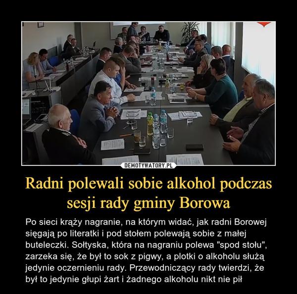 """Radni polewali sobie alkohol podczas sesji rady gminy Borowa – Po sieci krąży nagranie, na którym widać, jak radni Borowej sięgają po literatki i pod stołem polewają sobie z małej buteleczki. Sołtyska, która na nagraniu polewa """"spod stołu"""", zarzeka się, że był to sok z pigwy, a plotki o alkoholu służą jedynie oczernieniu rady. Przewodniczący rady twierdzi, że był to jedynie głupi żart i żadnego alkoholu nikt nie pił"""