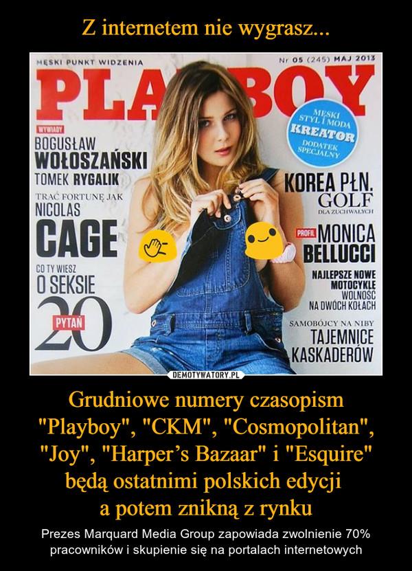"""Grudniowe numery czasopism """"Playboy"""", """"CKM"""", """"Cosmopolitan"""", """"Joy"""", """"Harper's Bazaar"""" i """"Esquire"""" będą ostatnimi polskich edycji a potem znikną z rynku – Prezes Marquard Media Group zapowiada zwolnienie 70% pracowników i skupienie się na portalach internetowych"""