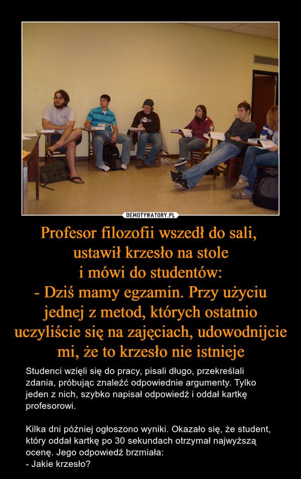 Profesor filozofii wszedł do sali, ustawił krzesło na stolei mówi do studentów:- Dziś mamy egzamin. Przy użyciu jednej z metod, których ostatnio uczyliście się na zajęciach, udowodnijcie mi, że to krzesło nie istnieje – Studenci wzięli się do pracy, pisali długo, przekreślali zdania, próbując znaleźć odpowiednie argumenty. Tylko jeden z nich, szybko napisał odpowiedź i oddał kartkę profesorowi.Kilka dni później ogłoszono wyniki. Okazało się, że student, który oddał kartkę po 30 sekundach otrzymał najwyższą ocenę. Jego odpowiedź brzmiała:- Jakie krzesło?