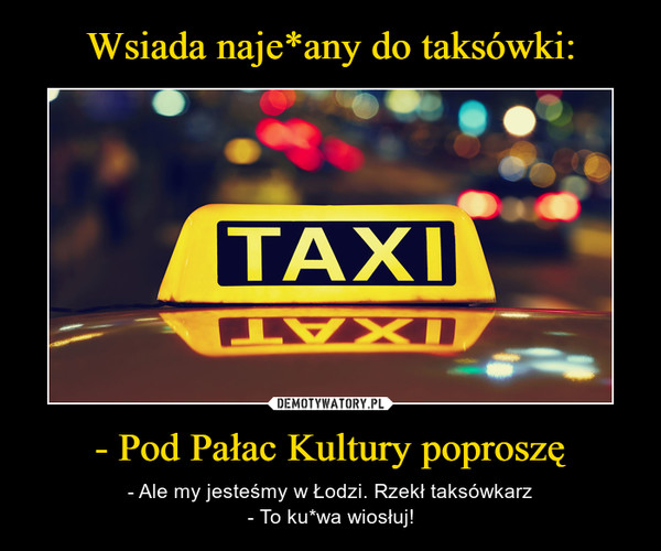 - Pod Pałac Kultury poproszę – - Ale my jesteśmy w Łodzi. Rzekł taksówkarz- To ku*wa wiosłuj!