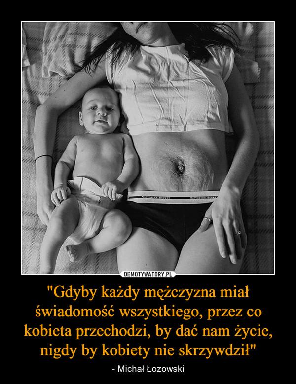"""""""Gdyby każdy mężczyzna miał świadomość wszystkiego, przez co kobieta przechodzi, by dać nam życie, nigdy by kobiety nie skrzywdził"""" – - Michał Łozowski"""