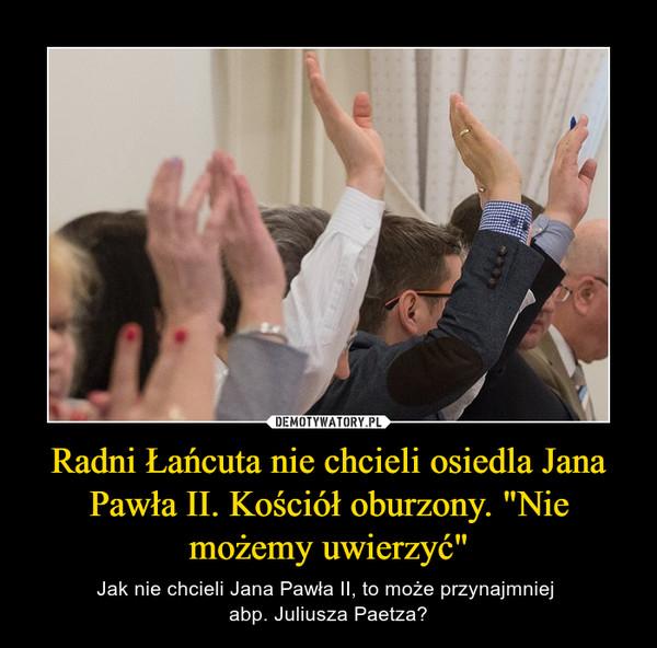 """Radni Łańcuta nie chcieli osiedla Jana Pawła II. Kościół oburzony. """"Nie możemy uwierzyć"""" – Jak nie chcieli Jana Pawła II, to może przynajmniej abp. Juliusza Paetza?"""