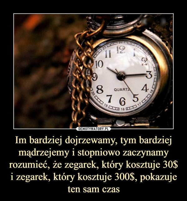 Im bardziej dojrzewamy, tym bardziej mądrzejemy i stopniowo zaczynamy rozumieć, że zegarek, który kosztuje 30$ i zegarek, który kosztuje 300$, pokazuje ten sam czas –