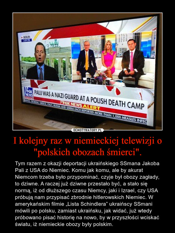 """I kolejny raz w niemieckiej telewizji o """"polskich obozach śmierci"""". – Tym razem z okazji deportacji ukraińskiego SSmana Jakoba Pali z USA do Niemiec. Komu jak komu, ale by akurat Niemcom trzeba było przypominać, czyje był obozy zagłady, to dziwne. A raczej już dziwne przestało być, a stało się normą, iż od dłuższego czasu Niemcy, jaki i Izrael, czy USA próbują nam przypisać zbrodnie hitlerowskich Niemiec. W amerykańskim filmie """"Lista Schindlera"""" ukraińscy SSmani mówili po polsku, zamiast ukraińsku, jak widać, już wtedy próbowano pisać historię na nowo, by w przyszłości wciskać światu, iż niemieckie obozy były polskim."""