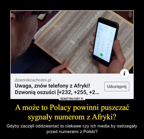 A może to Polacy powinni puszczać sygnały numerom z Afryki? – Gdyby zaczęli oddzwaniać to ciekawe czy ich media by ostrzegały przed numerami z Polski?