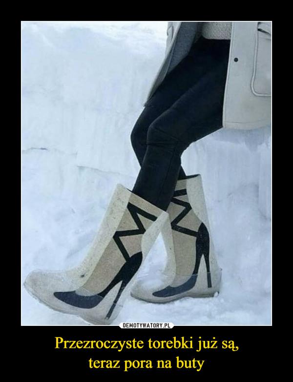 Przezroczyste torebki już są,teraz pora na buty –
