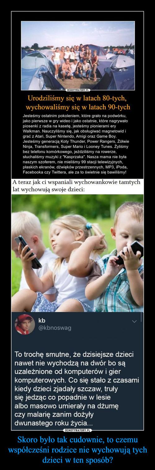 Skoro było tak cudownie, to czemu współcześni rodzice nie wychowują tych dzieci w ten sposób?