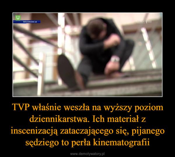 TVP właśnie weszła na wyższy poziom dziennikarstwa. Ich materiał z inscenizacją zataczającego się, pijanego sędziego to perła kinematografii –