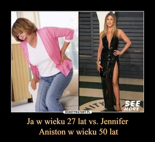 Ja w wieku 27 lat vs. Jennifer  Aniston w wieku 50 lat