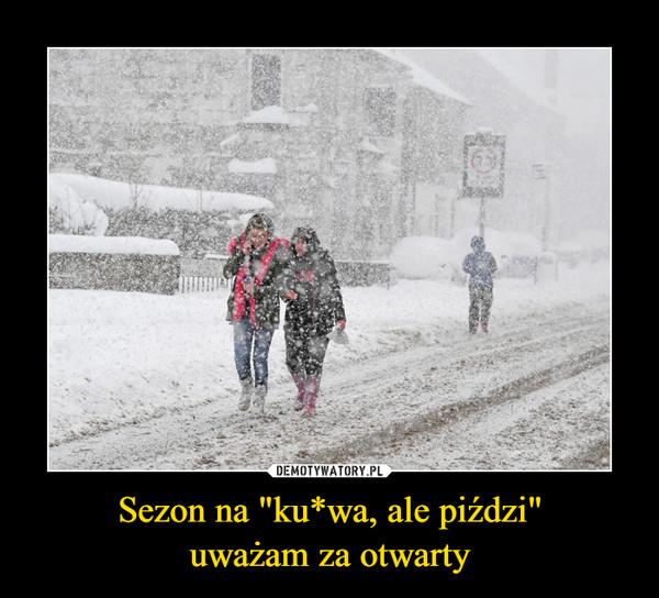 """Sezon na """"ku*wa, ale piździ""""uważam za otwarty –"""