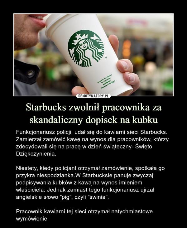 """Starbucks zwolnił pracownika za skandaliczny dopisek na kubku – Funkcjonariusz policji  udał się do kawiarni sieci Starbucks. Zamierzał zamówić kawę na wynos dla pracowników, którzy zdecydowali się na pracę w dzień świąteczny- Święto Dziękczynienia.Niestety, kiedy policjant otrzymał zamówienie, spotkała go przykra niespodzianka.W Starbucksie panuje zwyczaj podpisywania kubków z kawą na wynos imieniem właściciela. Jednak zamiast tego funkcjonariusz ujrzał angielskie słowo """"pig"""", czyli """"świnia"""".Pracownik kawiarni tej sieci otrzymał natychmiastowe wymówienie"""