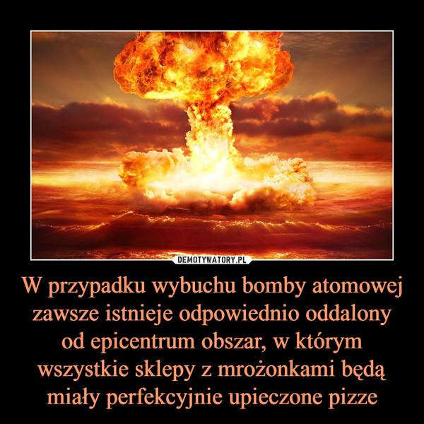 W przypadku wybuchu bomby atomowej zawsze istnieje odpowiednio oddalony od epicentrum obszar, w którym wszystkie sklepy z mrożonkami będą miały perfekcyjnie upieczone pizze –