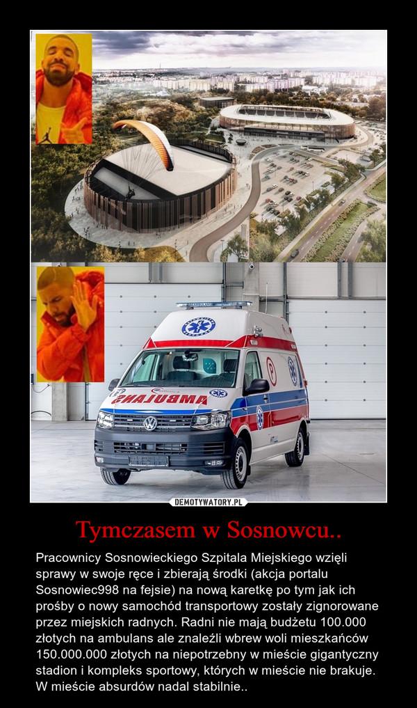 Tymczasem w Sosnowcu.. – Pracownicy Sosnowieckiego Szpitala Miejskiego wzięli sprawy w swoje ręce i zbierają środki (akcja portalu Sosnowiec998 na fejsie) na nową karetkę po tym jak ich prośby o nowy samochód transportowy zostały zignorowane przez miejskich radnych. Radni nie mają budżetu 100.000 złotych na ambulans ale znaleźli wbrew woli mieszkańców 150.000.000 złotych na niepotrzebny w mieście gigantyczny stadion i kompleks sportowy, których w mieście nie brakuje. W mieście absurdów nadal stabilnie..