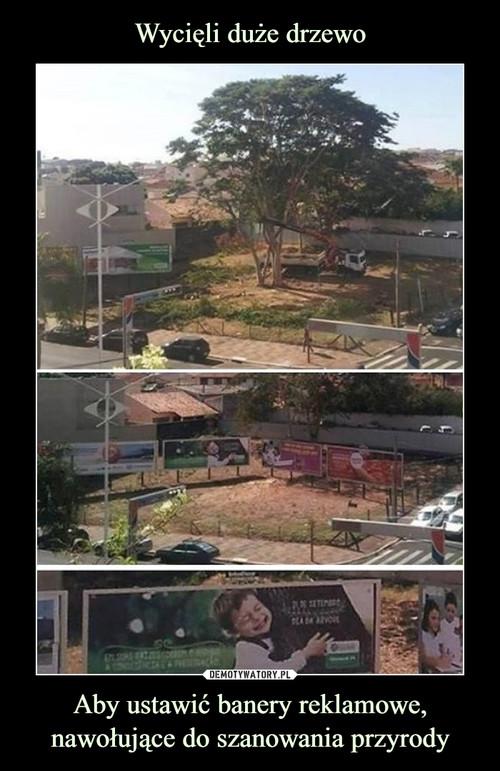Wycięli duże drzewo Aby ustawić banery reklamowe, nawołujące do szanowania przyrody