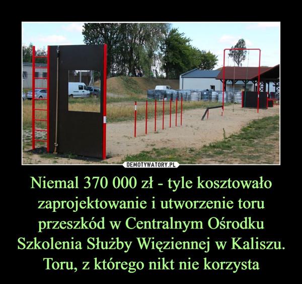 Niemal 370 000 zł - tyle kosztowało zaprojektowanie i utworzenie toru przeszkód w Centralnym Ośrodku Szkolenia Służby Więziennej w Kaliszu. Toru, z którego nikt nie korzysta