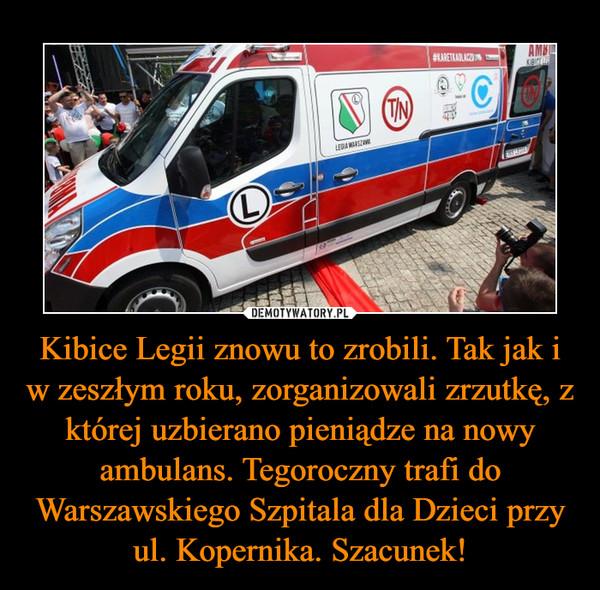 Kibice Legii znowu to zrobili. Tak jak i w zeszłym roku, zorganizowali zrzutkę, z której uzbierano pieniądze na nowy ambulans. Tegoroczny trafi do Warszawskiego Szpitala dla Dzieci przy ul. Kopernika. Szacunek! –