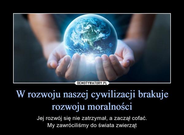W rozwoju naszej cywilizacji brakuje rozwoju moralności – Jej rozwój się nie zatrzymał, a zaczął cofać.My zawróciliśmy do świata zwierząt