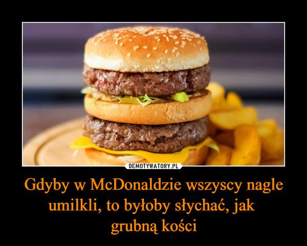 Gdyby w McDonaldzie wszyscy nagle umilkli, to byłoby słychać, jak grubną kości –
