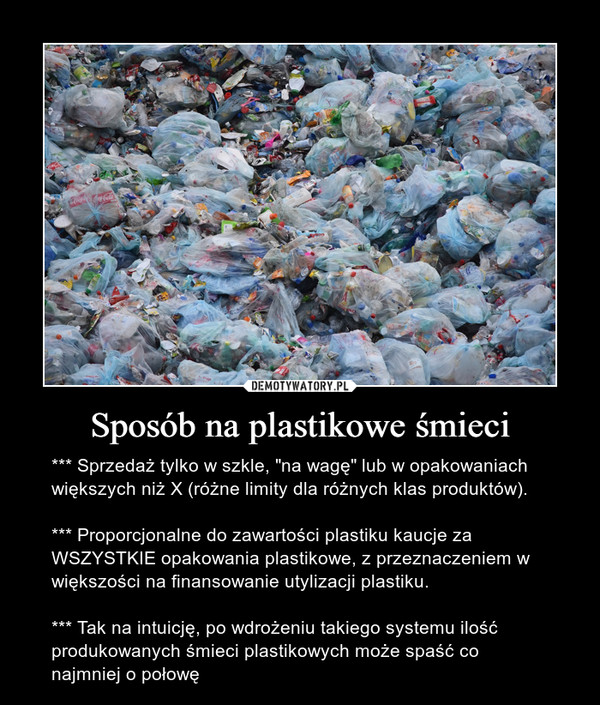 """Sposób na plastikowe śmieci – *** Sprzedaż tylko w szkle, """"na wagę"""" lub w opakowaniach większych niż X (różne limity dla różnych klas produktów). *** Proporcjonalne do zawartości plastiku kaucje za WSZYSTKIE opakowania plastikowe, z przeznaczeniem w większości na finansowanie utylizacji plastiku. *** Tak na intuicję, po wdrożeniu takiego systemu ilość produkowanych śmieci plastikowych może spaść co najmniej o połowę"""