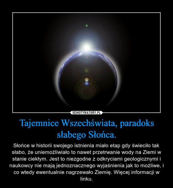 Tajemnice Wszechświata, paradoks słabego Słońca. – Słońce w historii swojego istnienia miało etap gdy świeciło tak słabo, że uniemożliwiało to nawet przetrwanie wody na Ziemi w stanie ciekłym. Jest to niezgodne z odkryciami geologicznymi i naukowcy nie mają jednoznacznego wyjaśnienia jak to możliwe, i co wtedy ewentualnie nagrzewało Ziemię. Więcej informacji w linku.