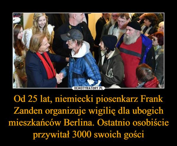 Od 25 lat, niemiecki piosenkarz Frank Zanden organizuje wigilię dla ubogich mieszkańców Berlina. Ostatnio osobiście przywitał 3000 swoich gości –