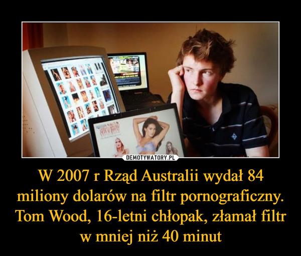 W 2007 r Rząd Australii wydał 84 miliony dolarów na filtr pornograficzny. Tom Wood, 16-letni chłopak, złamał filtr w mniej niż 40 minut –