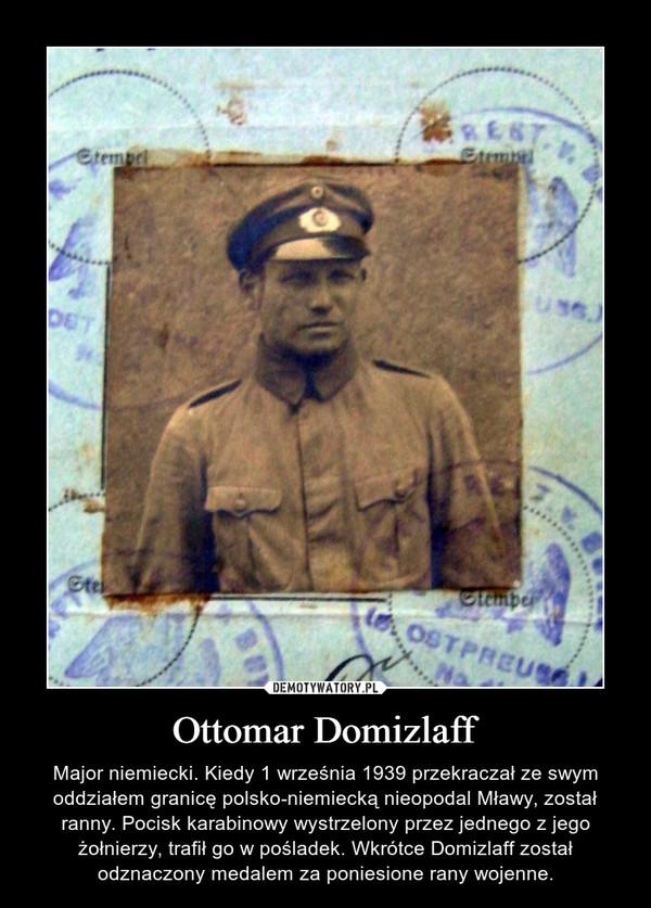 Ottomar Domizlaff – Major niemiecki. Kiedy 1 września 1939 przekraczał ze swym oddziałem granicę polsko-niemiecką nieopodal Mławy, został ranny. Pocisk karabinowy wystrzelony przez jednego z jego żołnierzy, trafił go w pośladek. Wkrótce Domizlaff został odznaczony medalem za poniesione rany wojenne.