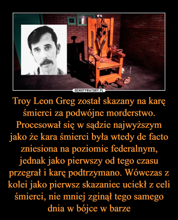 Troy Leon Greg został skazany na karę śmierci za podwójne morderstwo. Procesował się w sądzie najwyższym jako że kara śmierci była wtedy de facto zniesiona na poziomie federalnym, jednak jako pierwszy od tego czasu przegrał i karę podtrzymano. Wówczas z kolei jako pierwsz skazaniec uciekł z celi śmierci, nie mniej zginął tego samego dnia w bójce w barze –