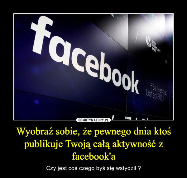 Wyobraź sobie, że pewnego dnia ktoś publikuje Twoją całą aktywność z facebook'a – Czy jest coś czego byś się wstydził ?
