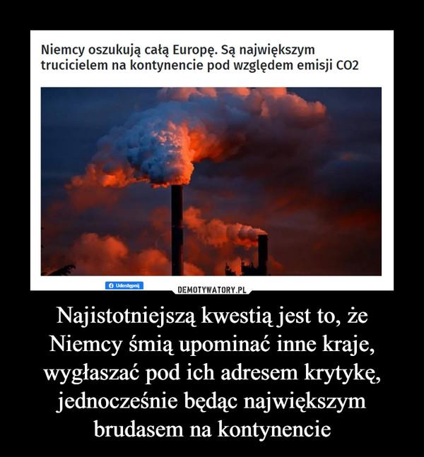 Najistotniejszą kwestią jest to, że Niemcy śmią upominać inne kraje, wygłaszać pod ich adresem krytykę, jednocześnie będąc największym brudasem na kontynencie –  Niemcy oszukują całą Europę. Są największym trucicielem na kontynencie pod względem emisji co2