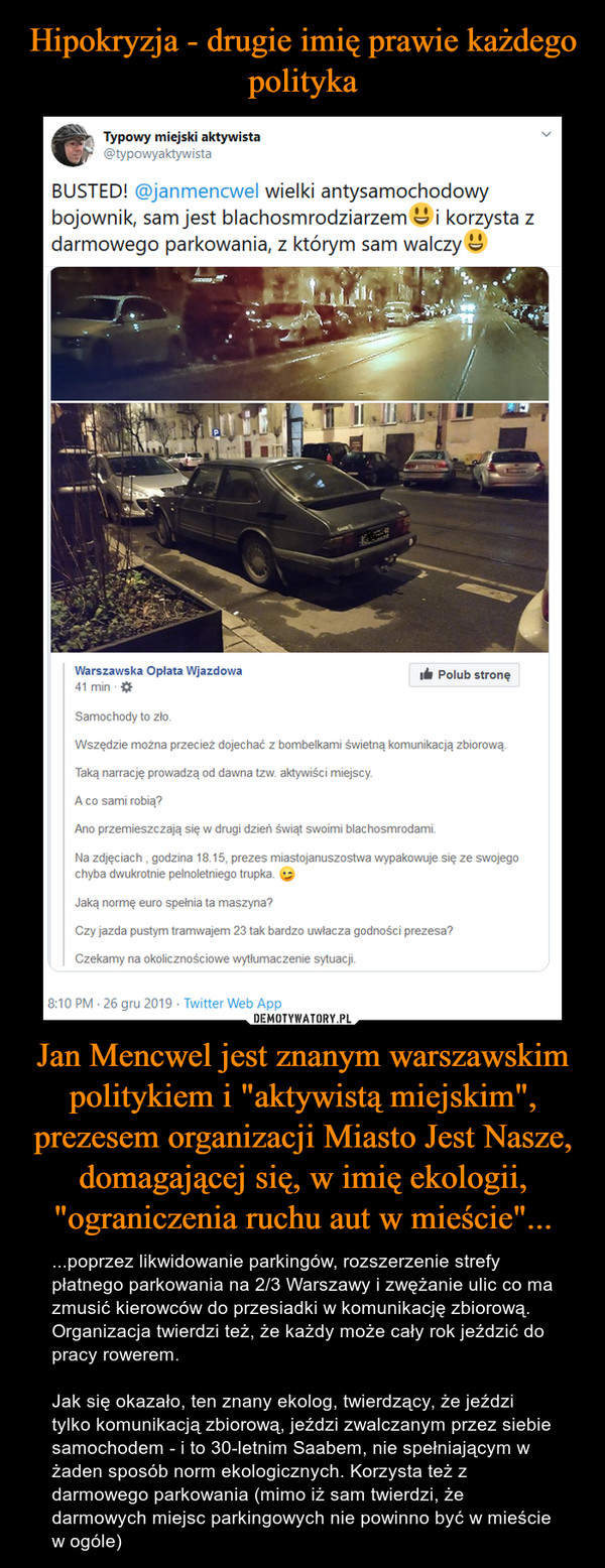 """Jan Mencwel jest znanym warszawskim politykiem i """"aktywistą miejskim"""", prezesem organizacji Miasto Jest Nasze, domagającej się, w imię ekologii, """"ograniczenia ruchu aut w mieście""""... – ...poprzez likwidowanie parkingów, rozszerzenie strefy płatnego parkowania na 2/3 Warszawy i zwężanie ulic co ma zmusić kierowców do przesiadki w komunikację zbiorową. Organizacja twierdzi też, że każdy może cały rok jeździć do pracy rowerem.Jak się okazało, ten znany ekolog, twierdzący, że jeździ tylko komunikacją zbiorową, jeździ zwalczanym przez siebie samochodem - i to 30-letnim Saabem, nie spełniającym w żaden sposób norm ekologicznych. Korzysta też z darmowego parkowania (mimo iż sam twierdzi, że darmowych miejsc parkingowych nie powinno być w mieście w ogóle)"""