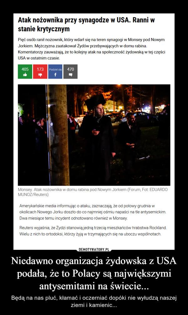 Niedawno organizacja żydowska z USA podała, że to Polacy są największymi antysemitami na świecie... – Będą na nas pluć, kłamać i oczerniać dopóki nie wyłudzą naszej ziemi i kamienic...