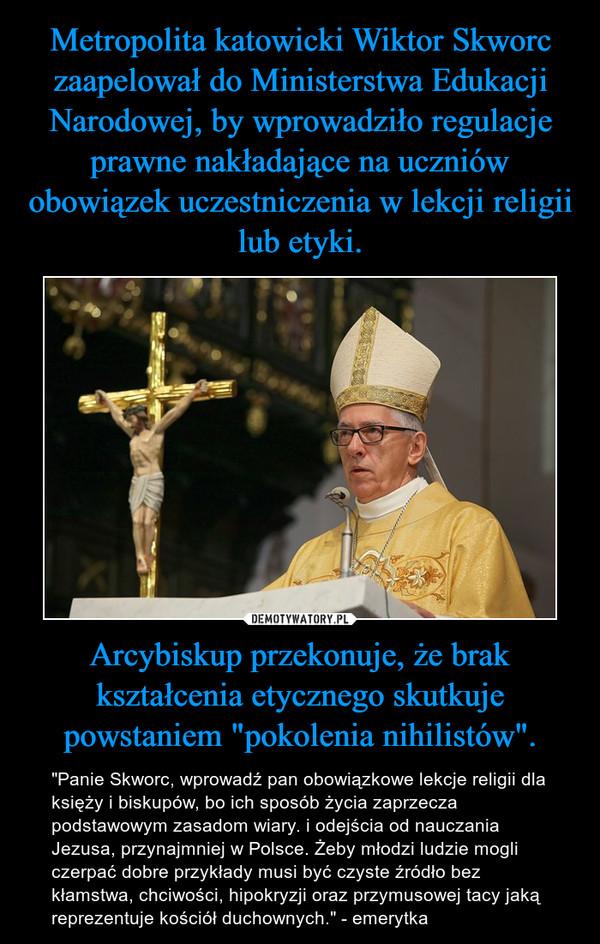 """Arcybiskup przekonuje, że brak kształcenia etycznego skutkuje powstaniem """"pokolenia nihilistów"""". – """"Panie Skworc, wprowadź pan obowiązkowe lekcje religii dla księży i biskupów, bo ich sposób życia zaprzecza podstawowym zasadom wiary. i odejścia od nauczania Jezusa, przynajmniej w Polsce. Żeby młodzi ludzie mogli czerpać dobre przykłady musi być czyste źródło bez kłamstwa, chciwości, hipokryzji oraz przymusowej tacy jaką reprezentuje kościół duchownych."""" - emerytka"""