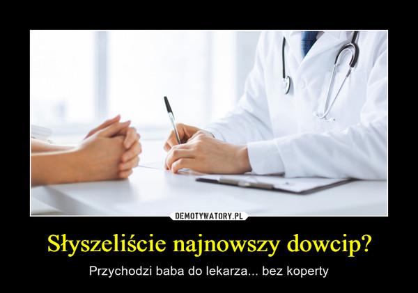 Słyszeliście najnowszy dowcip? – Przychodzi baba do lekarza... bez koperty
