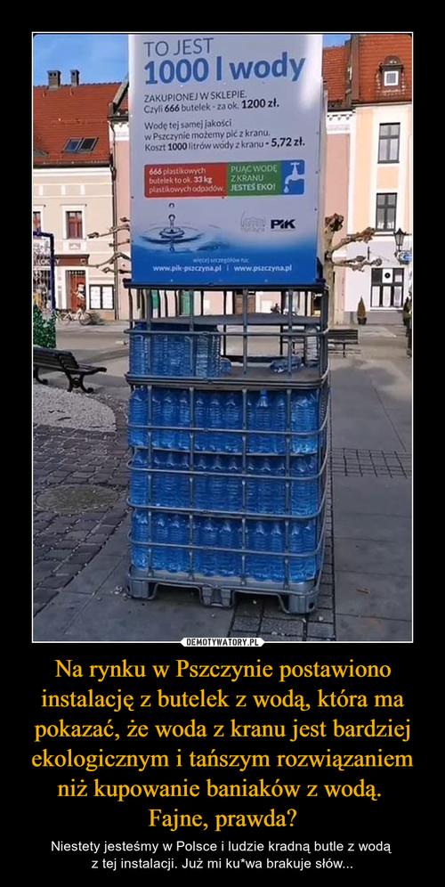 Na rynku w Pszczynie postawiono instalację z butelek z wodą, która ma pokazać, że woda z kranu jest bardziej ekologicznym i tańszym rozwiązaniem niż kupowanie baniaków z wodą.  Fajne, prawda?