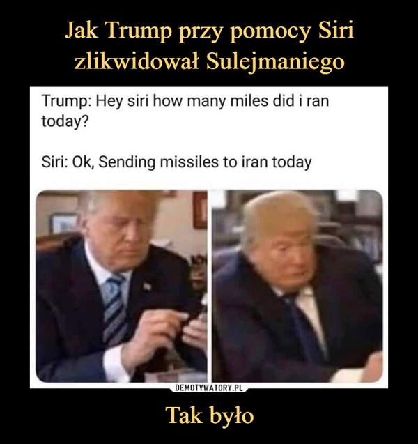 Tak było –  Trump: Hey siri how many miles did i ran today?Siri: Ok, Sending missiles to iran today