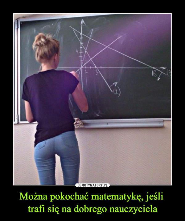 Można pokochać matematykę, jeśli trafi się na dobrego nauczyciela –
