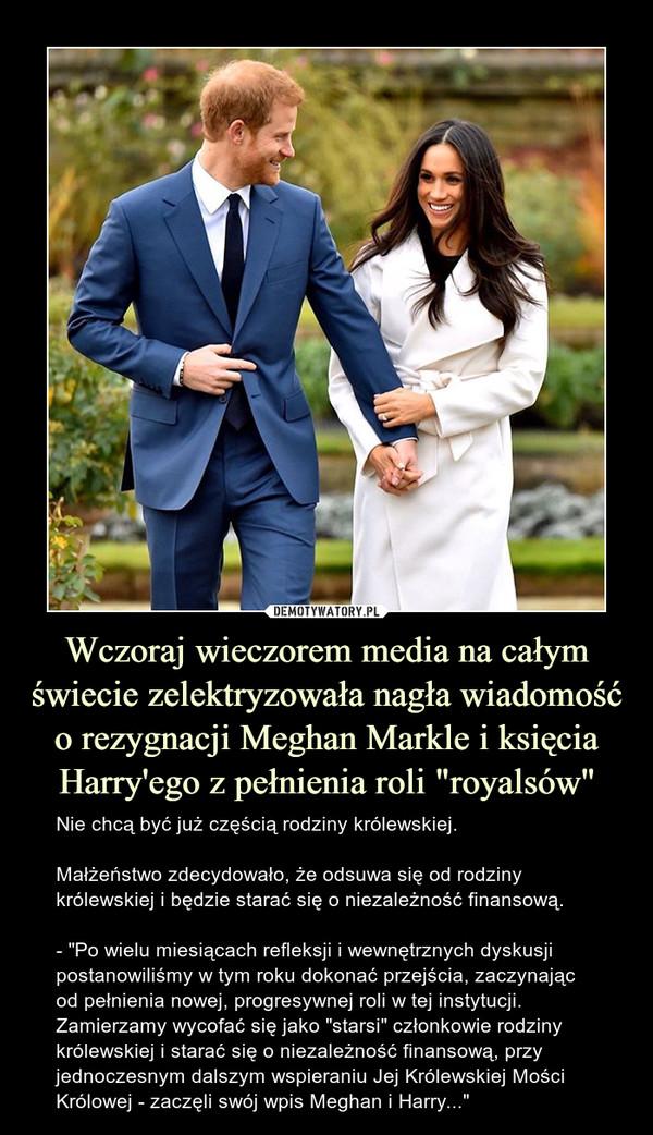 """Wczoraj wieczorem media na całym świecie zelektryzowała nagła wiadomość o rezygnacji Meghan Markle i księcia Harry'ego z pełnienia roli """"royalsów"""" – Nie chcą być już częścią rodziny królewskiej.Małżeństwo zdecydowało, że odsuwa się od rodziny królewskiej i będzie starać się o niezależność finansową.- """"Po wielu miesiącach refleksji i wewnętrznych dyskusji postanowiliśmy w tym roku dokonać przejścia, zaczynając od pełnienia nowej, progresywnej roli w tej instytucji. Zamierzamy wycofać się jako """"starsi"""" członkowie rodziny królewskiej i starać się o niezależność finansową, przy jednoczesnym dalszym wspieraniu Jej Królewskiej Mości Królowej - zaczęli swój wpis Meghan i Harry..."""""""