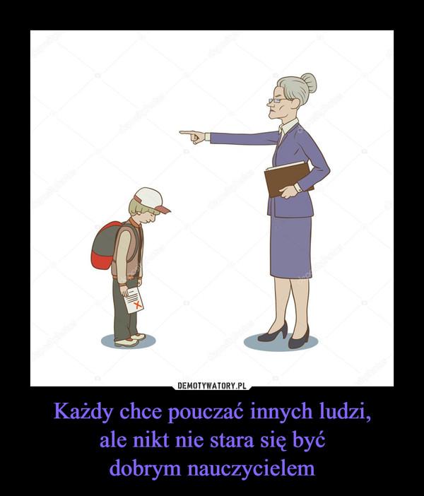 Każdy chce pouczać innych ludzi,ale nikt nie stara się byćdobrym nauczycielem –