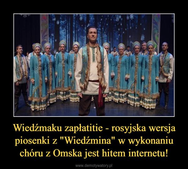 """Wiedźmaku zapłatitie - rosyjska wersja piosenki z """"Wiedźmina"""" w wykonaniu chóru z Omska jest hitem internetu! –"""
