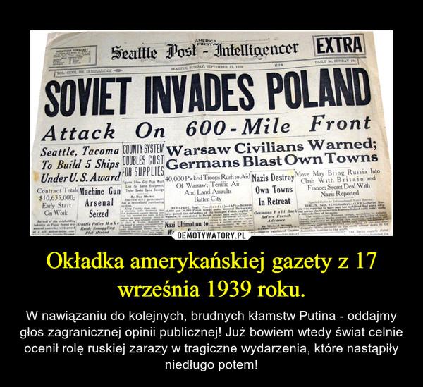 Okładka amerykańskiej gazety z 17 września 1939 roku. – W nawiązaniu do kolejnych, brudnych kłamstw Putina - oddajmy głos zagranicznej opinii publicznej! Już bowiem wtedy świat celnie ocenił rolę ruskiej zarazy w tragiczne wydarzenia, które nastąpiły niedługo potem!