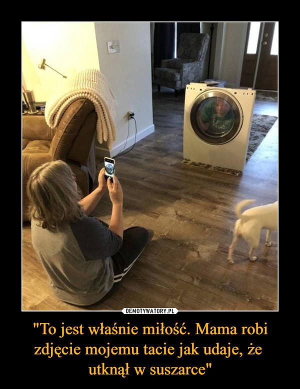 """""""To jest właśnie miłość. Mama robi zdjęcie mojemu tacie jak udaje, że utknął w suszarce"""" –"""