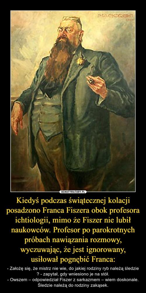 Kiedyś podczas świątecznej kolacji posadzono Franca Fiszera obok profesora ichtiologii, mimo że Fiszer nie lubił naukowców. Profesor po parokrotnych próbach nawiązania rozmowy, wyczuwając, że jest ignorowany, usiłował pognębić Franca: